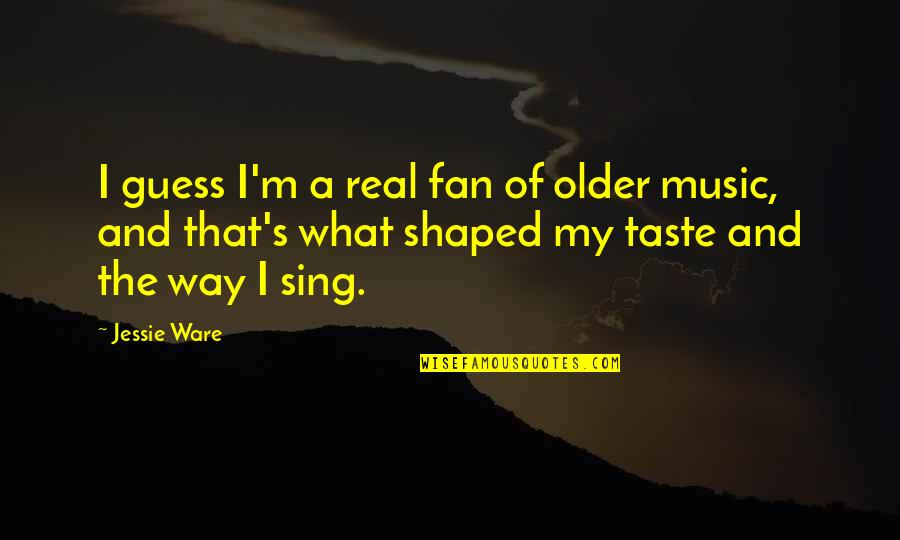 The Way I'm Quotes By Jessie Ware: I guess I'm a real fan of older