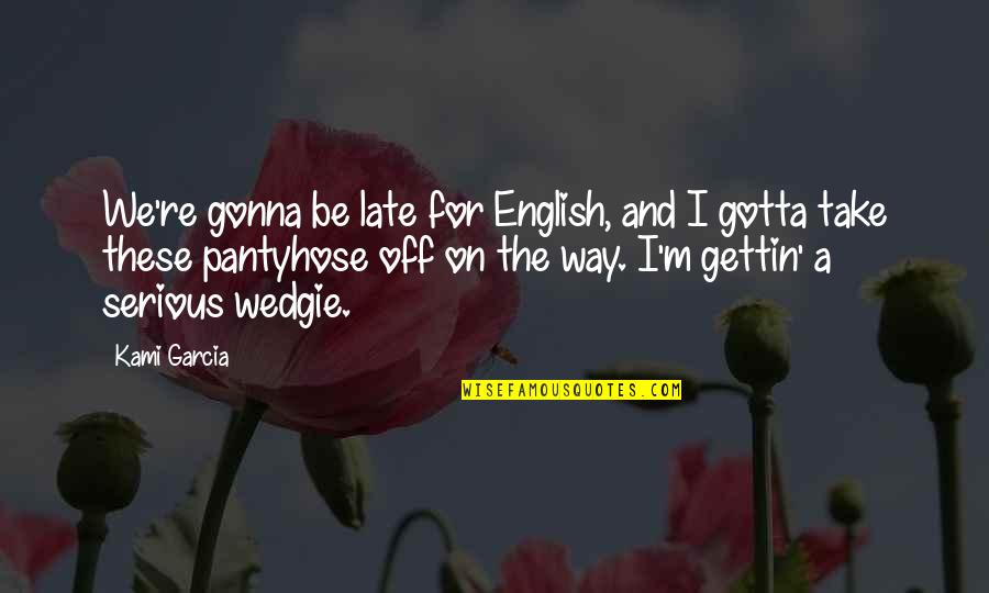 The Way I'm Quotes By Kami Garcia: We're gonna be late for English, and I