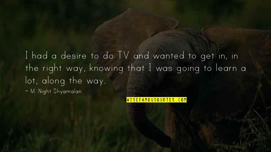 The Way I'm Quotes By M. Night Shyamalan: I had a desire to do TV and