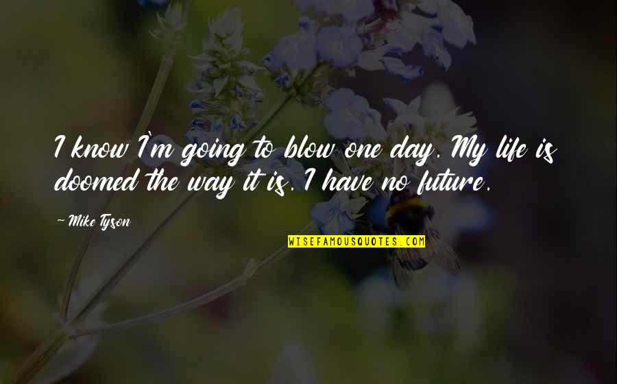 The Way I'm Quotes By Mike Tyson: I know I'm going to blow one day.
