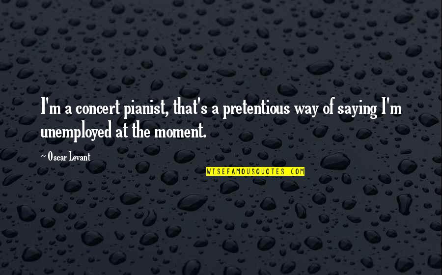 The Way I'm Quotes By Oscar Levant: I'm a concert pianist, that's a pretentious way