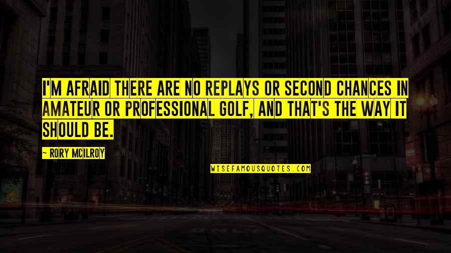 The Way I'm Quotes By Rory McIlroy: I'm afraid there are no replays or second