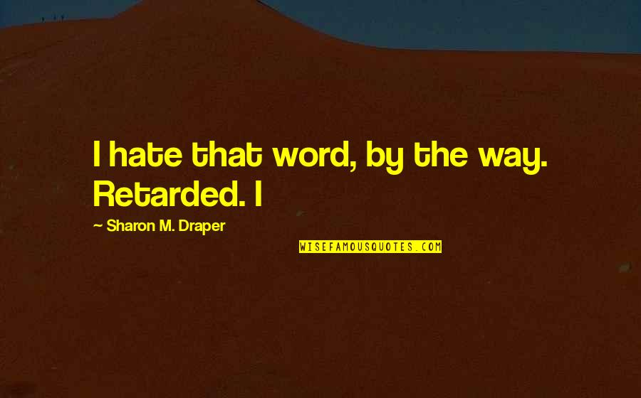 The Way I'm Quotes By Sharon M. Draper: I hate that word, by the way. Retarded.