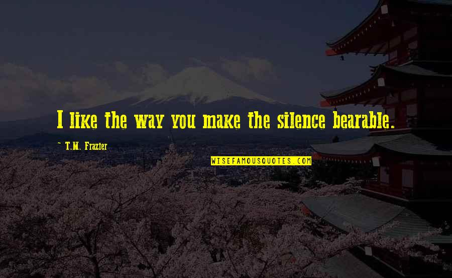 The Way I'm Quotes By T.M. Frazier: I like the way you make the silence