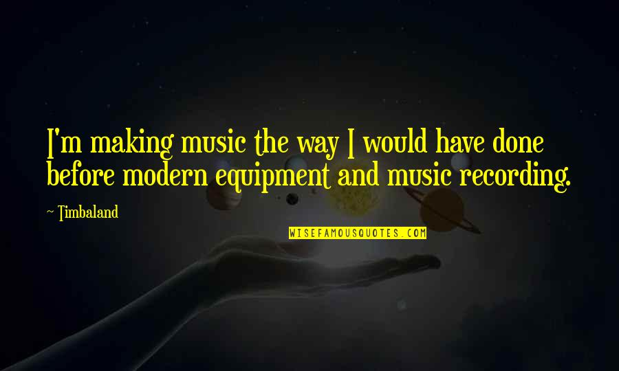 The Way I'm Quotes By Timbaland: I'm making music the way I would have