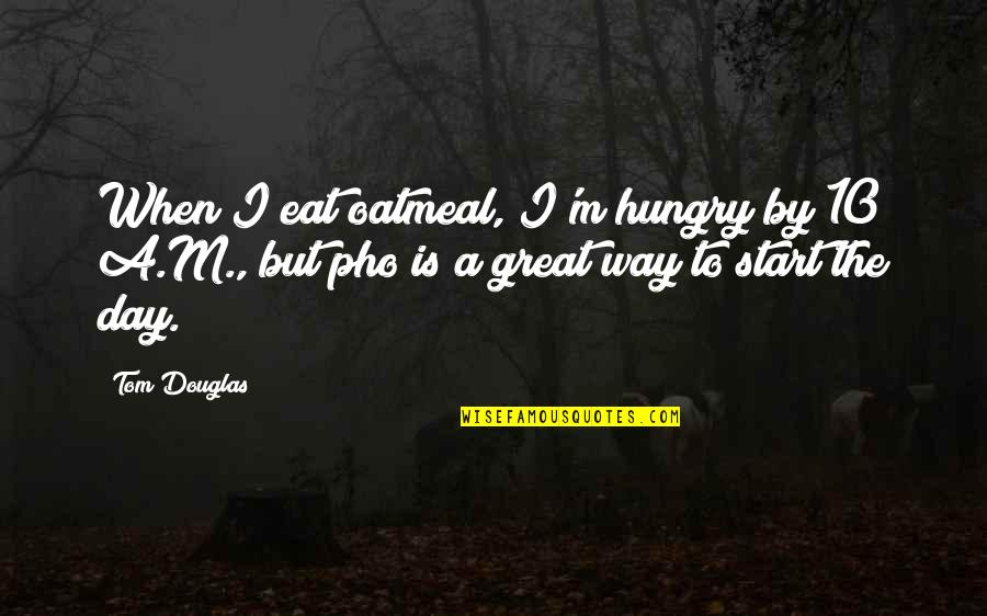 The Way I'm Quotes By Tom Douglas: When I eat oatmeal, I'm hungry by 10
