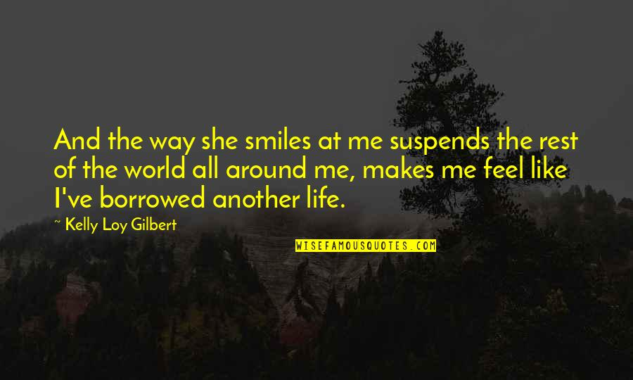 The Way She Makes Me Feel Quotes By Kelly Loy Gilbert: And the way she smiles at me suspends