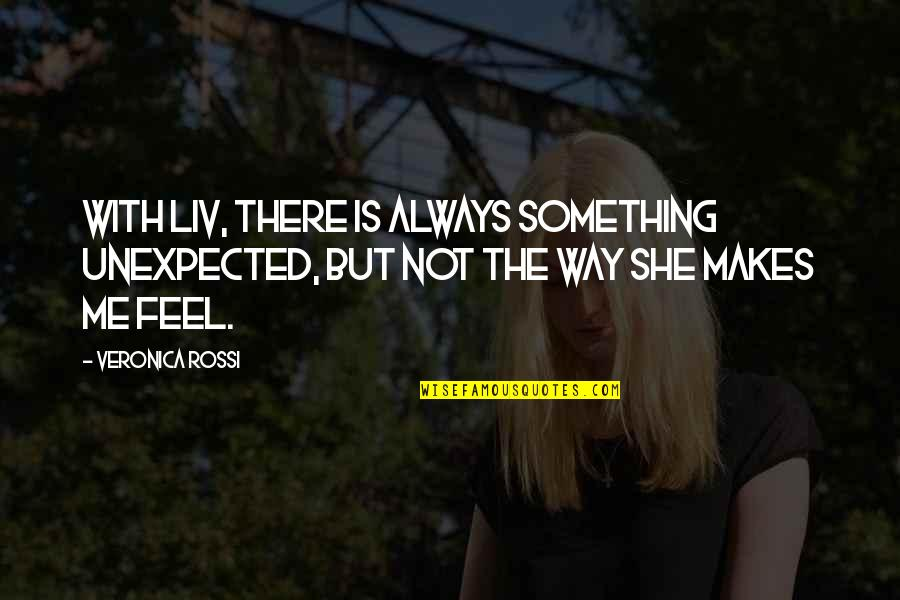 The Way She Makes Me Feel Quotes By Veronica Rossi: With Liv, there is always something unexpected, but