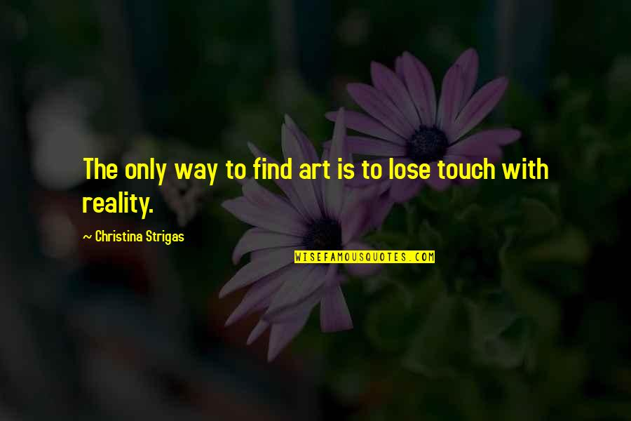 The Way We Touch Quotes By Christina Strigas: The only way to find art is to