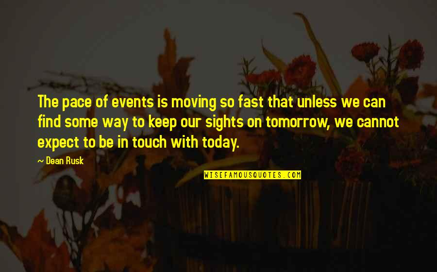 The Way We Touch Quotes By Dean Rusk: The pace of events is moving so fast