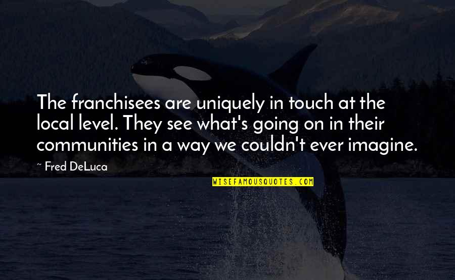 The Way We Touch Quotes By Fred DeLuca: The franchisees are uniquely in touch at the
