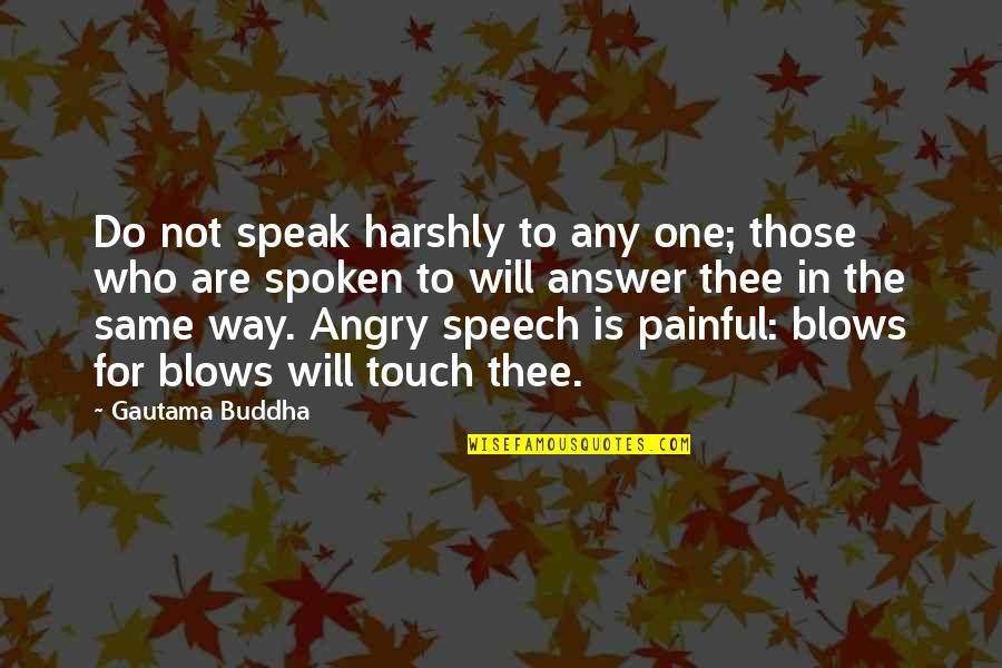 The Way We Touch Quotes By Gautama Buddha: Do not speak harshly to any one; those