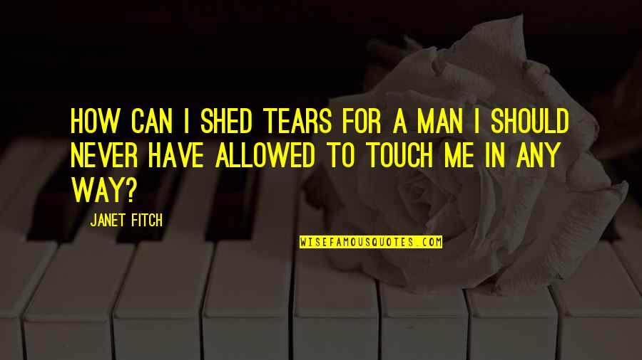 The Way We Touch Quotes By Janet Fitch: How can I shed tears for a man