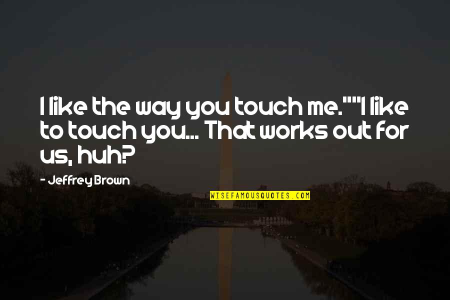 """The Way We Touch Quotes By Jeffrey Brown: I like the way you touch me.""""""""I like"""