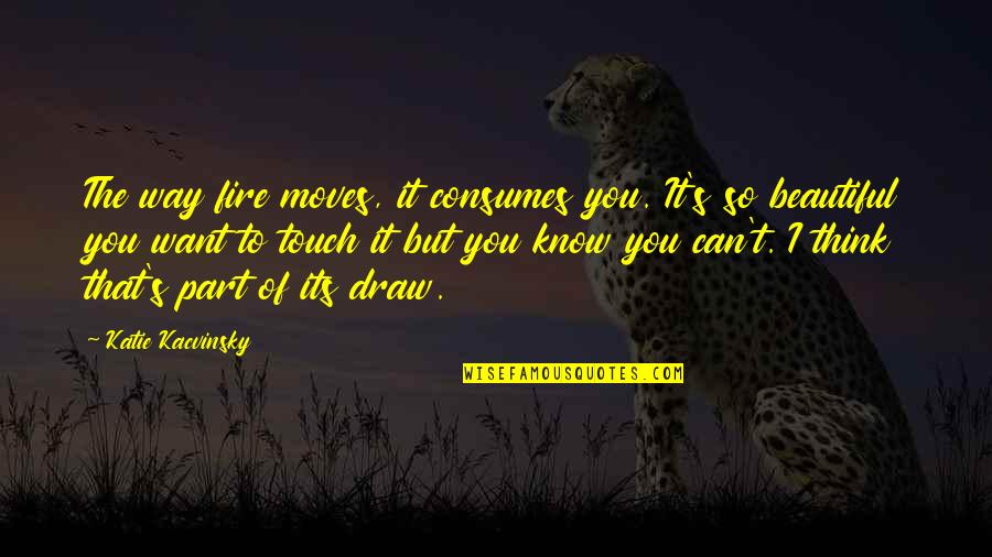 The Way We Touch Quotes By Katie Kacvinsky: The way fire moves, it consumes you. It's