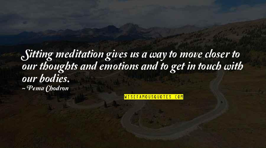 The Way We Touch Quotes By Pema Chodron: Sitting meditation gives us a way to move