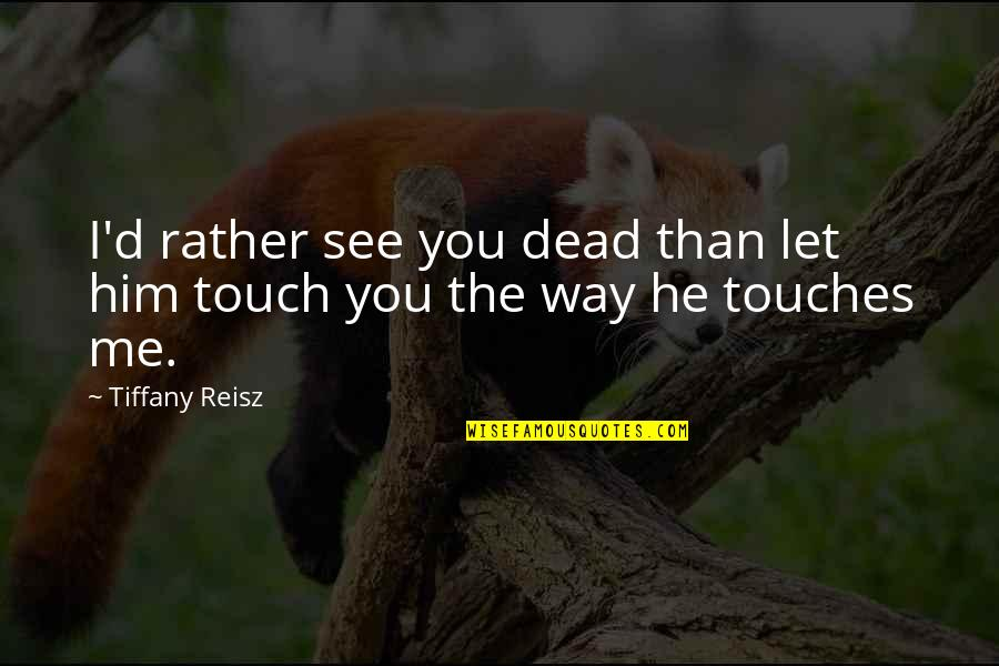The Way We Touch Quotes By Tiffany Reisz: I'd rather see you dead than let him