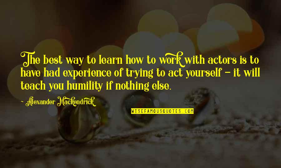 The Way You Act Quotes By Alexander Mackendrick: The best way to learn how to work