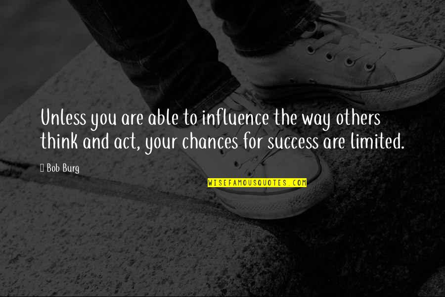 The Way You Act Quotes By Bob Burg: Unless you are able to influence the way
