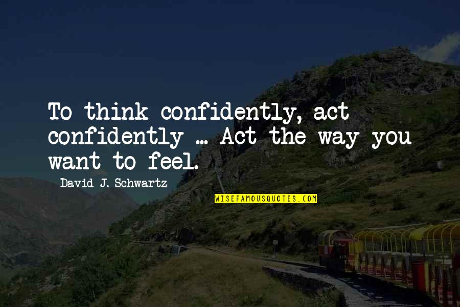 The Way You Act Quotes By David J. Schwartz: To think confidently, act confidently ... Act the