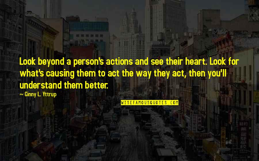 The Way You Act Quotes By Ginny L. Yttrup: Look beyond a person's actions and see their