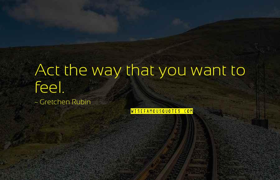The Way You Act Quotes By Gretchen Rubin: Act the way that you want to feel.