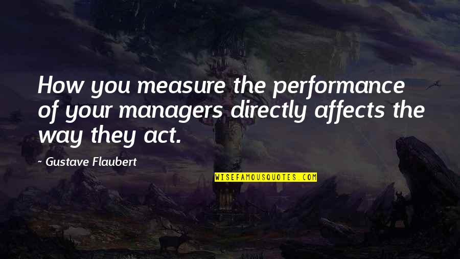 The Way You Act Quotes By Gustave Flaubert: How you measure the performance of your managers