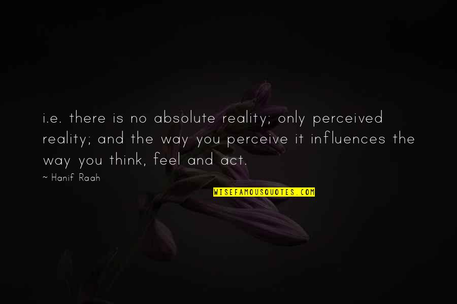 The Way You Act Quotes By Hanif Raah: i.e. there is no absolute reality; only perceived