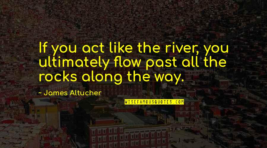 The Way You Act Quotes By James Altucher: If you act like the river, you ultimately