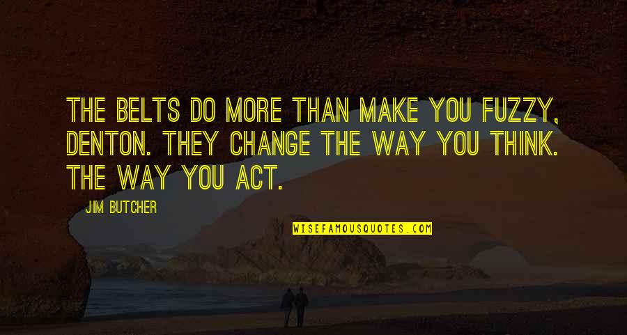The Way You Act Quotes By Jim Butcher: The belts do more than make you fuzzy,