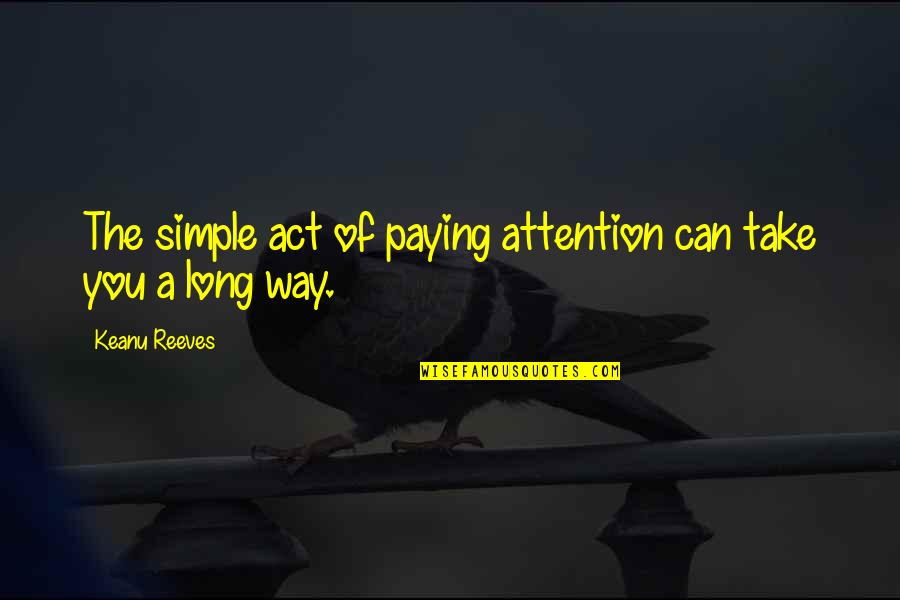 The Way You Act Quotes By Keanu Reeves: The simple act of paying attention can take