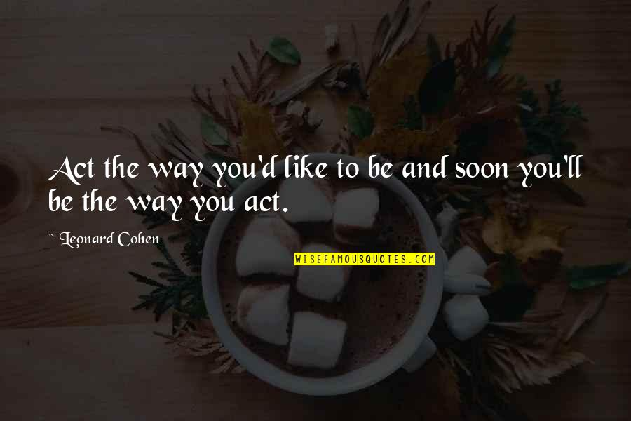 The Way You Act Quotes By Leonard Cohen: Act the way you'd like to be and