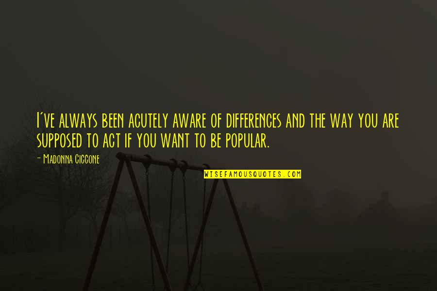 The Way You Act Quotes By Madonna Ciccone: I've always been acutely aware of differences and
