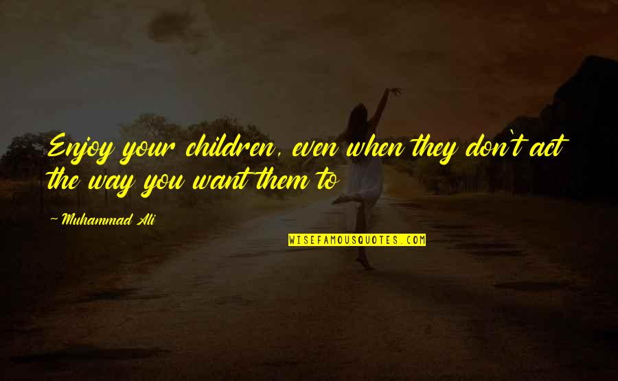 The Way You Act Quotes By Muhammad Ali: Enjoy your children, even when they don't act