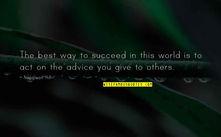 The Way You Act Quotes By Napoleon Hill: The best way to succeed in this world