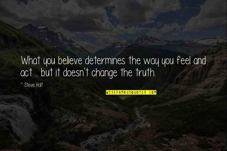 The Way You Act Quotes By Steve Holt: What you believe determines the way you feel