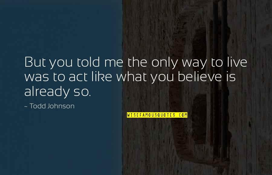 The Way You Act Quotes By Todd Johnson: But you told me the only way to