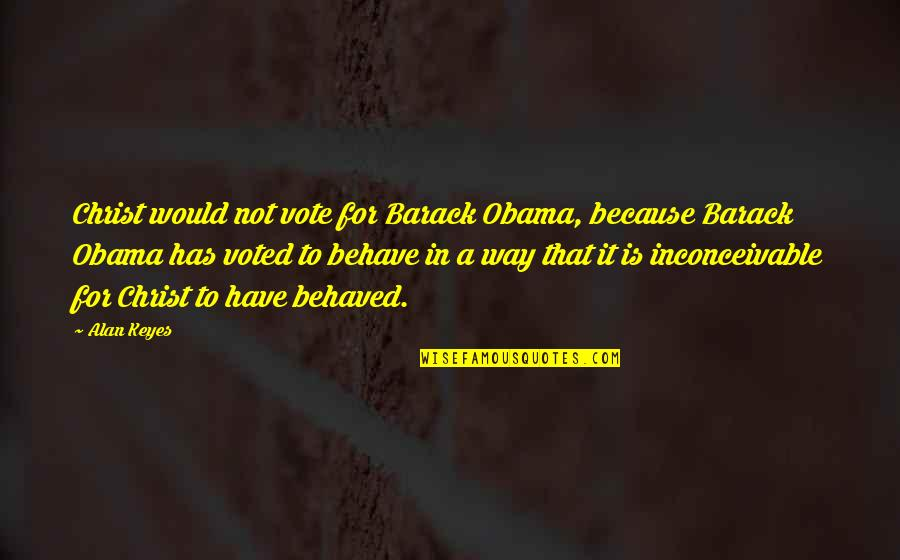 The Way You Behave Quotes By Alan Keyes: Christ would not vote for Barack Obama, because
