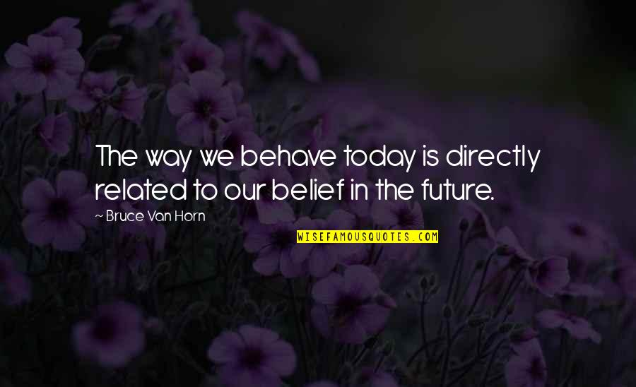 The Way You Behave Quotes By Bruce Van Horn: The way we behave today is directly related