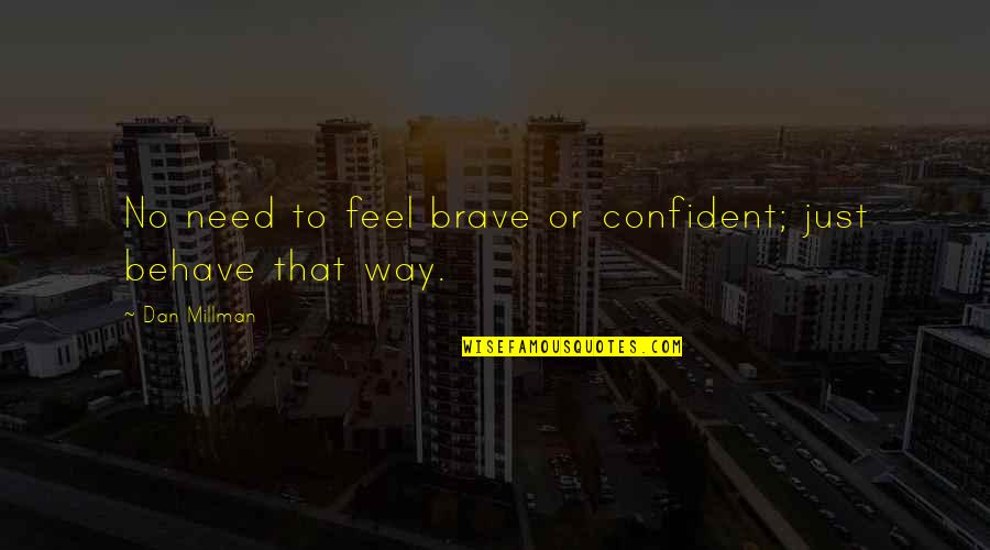 The Way You Behave Quotes By Dan Millman: No need to feel brave or confident; just