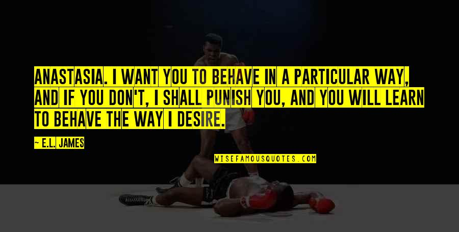 The Way You Behave Quotes By E.L. James: Anastasia. I want you to behave in a