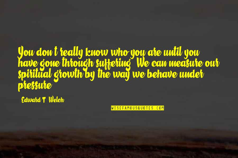 The Way You Behave Quotes By Edward T. Welch: You don't really know who you are until
