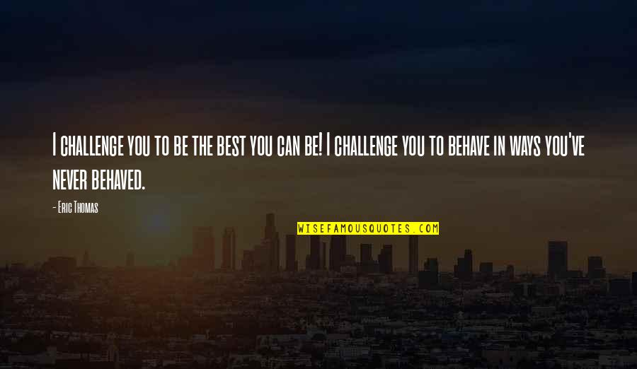 The Way You Behave Quotes By Eric Thomas: I challenge you to be the best you