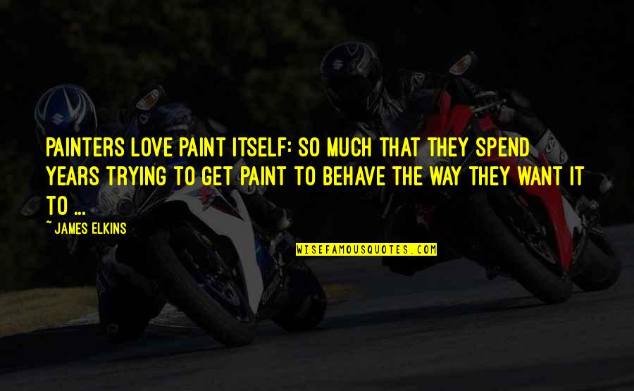 The Way You Behave Quotes By James Elkins: Painters love paint itself: so much that they