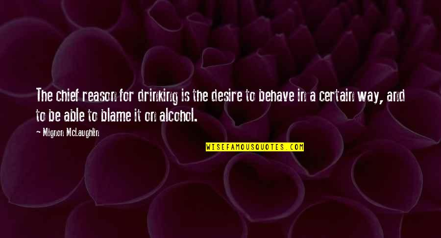 The Way You Behave Quotes By Mignon McLaughlin: The chief reason for drinking is the desire