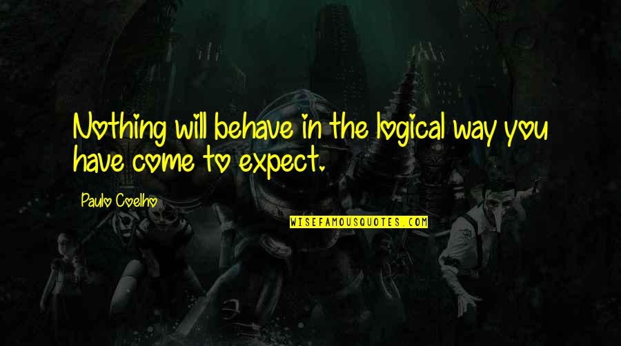 The Way You Behave Quotes By Paulo Coelho: Nothing will behave in the logical way you