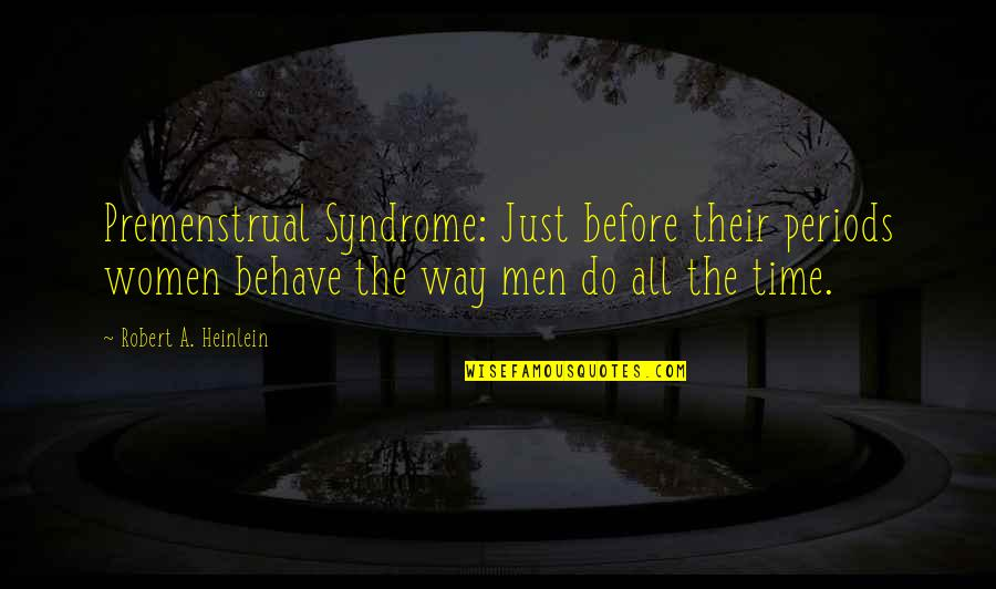 The Way You Behave Quotes By Robert A. Heinlein: Premenstrual Syndrome: Just before their periods women behave