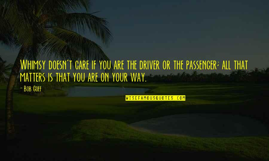 The Way You Care Quotes By Bob Goff: Whimsy doesn't care if you are the driver
