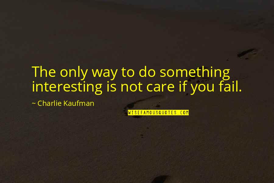 The Way You Care Quotes By Charlie Kaufman: The only way to do something interesting is