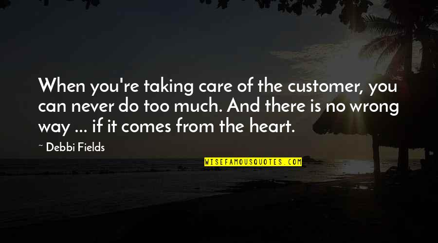 The Way You Care Quotes By Debbi Fields: When you're taking care of the customer, you